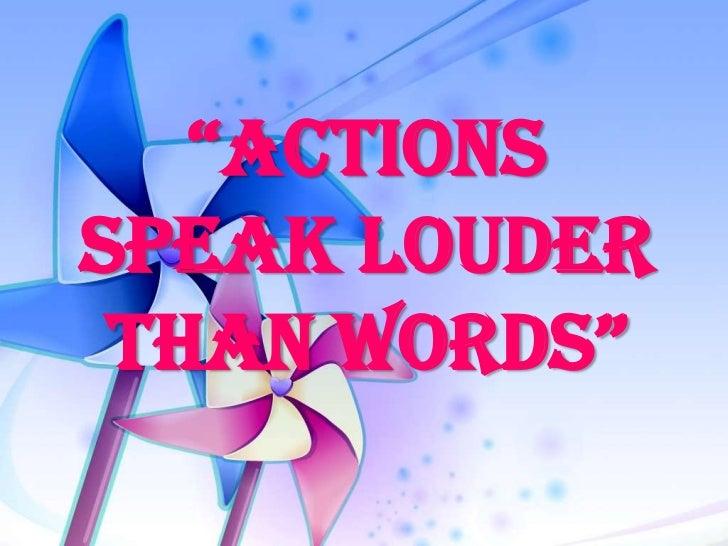 """ActionsSpeak Louder thAn Words"""
