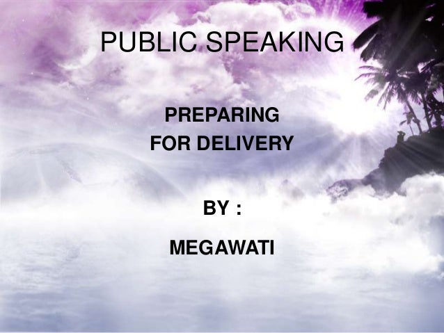 PUBLIC SPEAKING PREPARING FOR DELIVERY BY : MEGAWATI