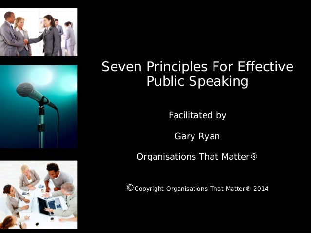 Seven Principles For Effective Public Speaking Facilitated by Gary Ryan Organisations That Matter® ©Copyright Organisation...