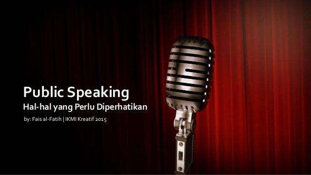 Public Speaking Hal-hal yang Perlu Diperhatikan by: Fais al-Fatih | IKMI Kreatif 2015
