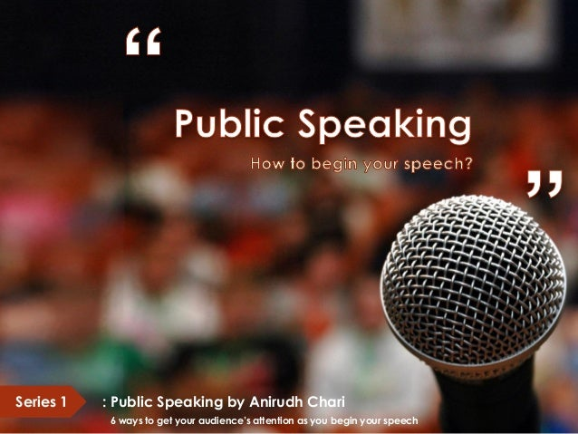 Series 1 : Public Speaking by Anirudh Chari 6 ways to get your audience's attention as you begin your speech
