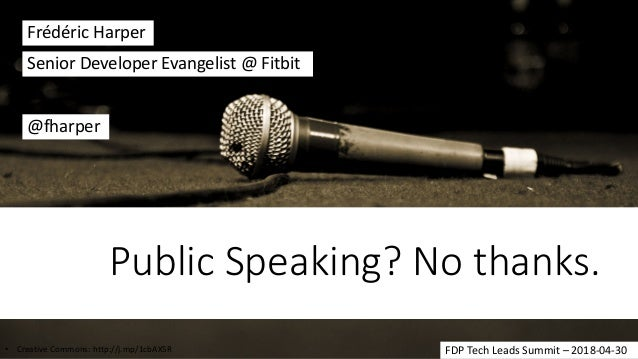 Public Speaking? No thanks. Frédéric Harper @fharper Senior Developer Evangelist @ Fitbit FDP Tech Leads Summit – 2018-04-...