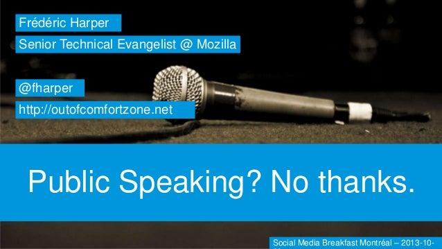 Frédéric Harper Senior Technical Evangelist @ Mozilla  @fharper http://outofcomfortzone.net  Public Speaking? No thanks. S...