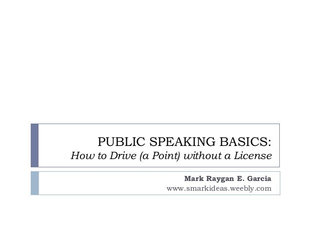 PUBLIC SPEAKING BASICS: How to Drive (a Point) without a License Mark Raygan E. Garcia www.smarkideas.weebly.com