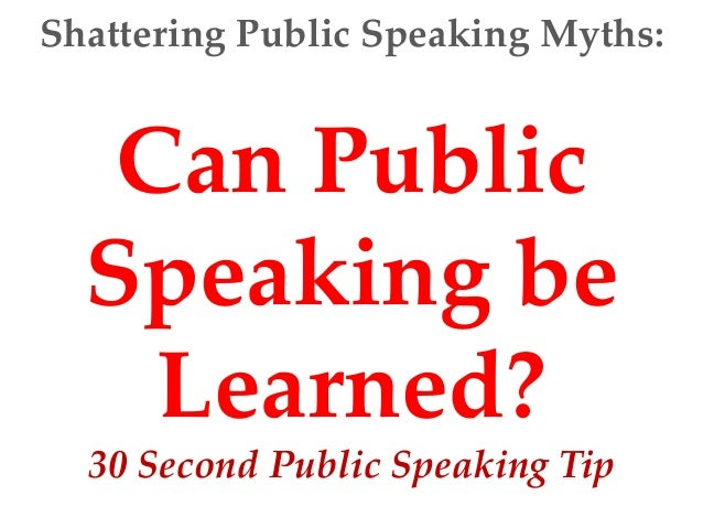 Shattering Public Speaking Myths:   Can Public  Speaking be    Learned?  30 Second Public Speaking Tip