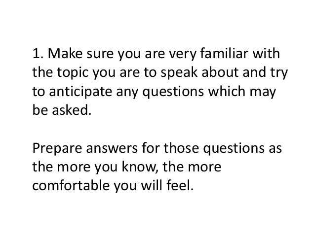 1. Make sure you are very familiar with the topic you are to speak about and try to anticipate any questions which may be ...