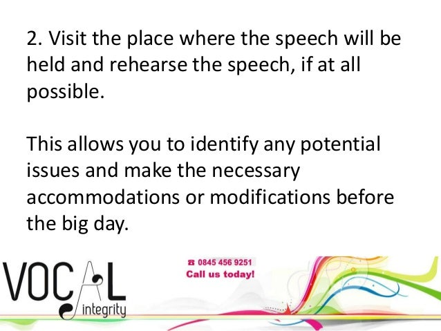 2. Visit the place where the speech will be held and rehearse the speech, if at all possible. This allows you to identify ...