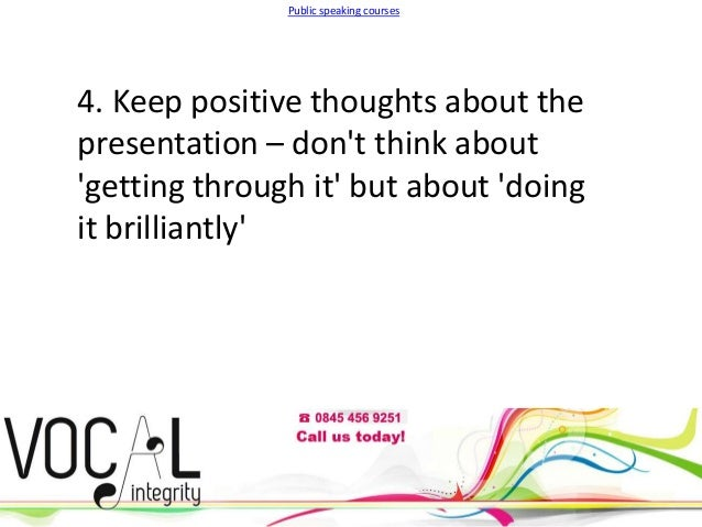 Public speaking courses  4. Keep positive thoughts about the presentation – don't think about 'getting through it' but abo...