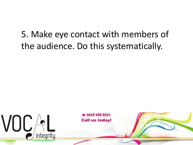 5. Make eye contact with members of the audience. Do this systematically.