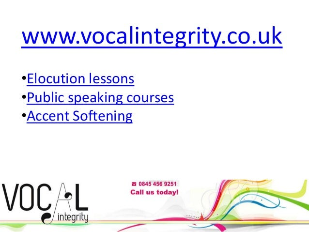 www.vocalintegrity.co.uk •Elocution lessons •Public speaking courses •Accent Softening