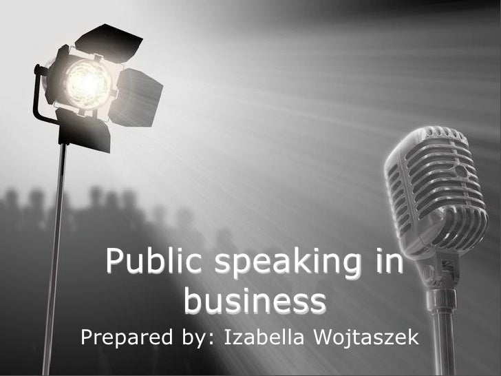 Public speaking in        business Prepared by: Izabella Wojtaszek