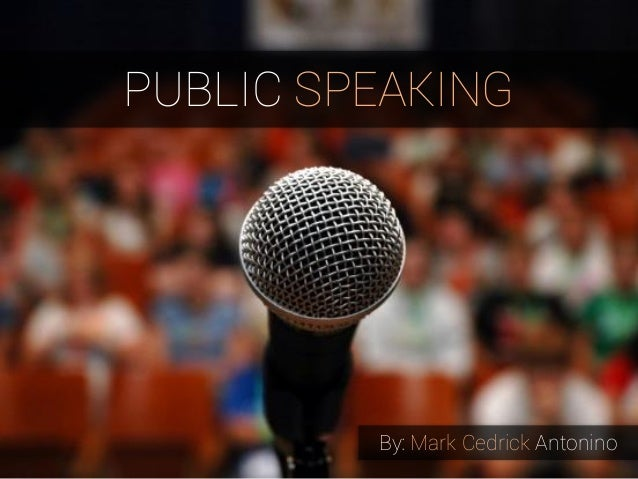 PUBLIC SPEAKING  By: Mark Cedrick Antonino