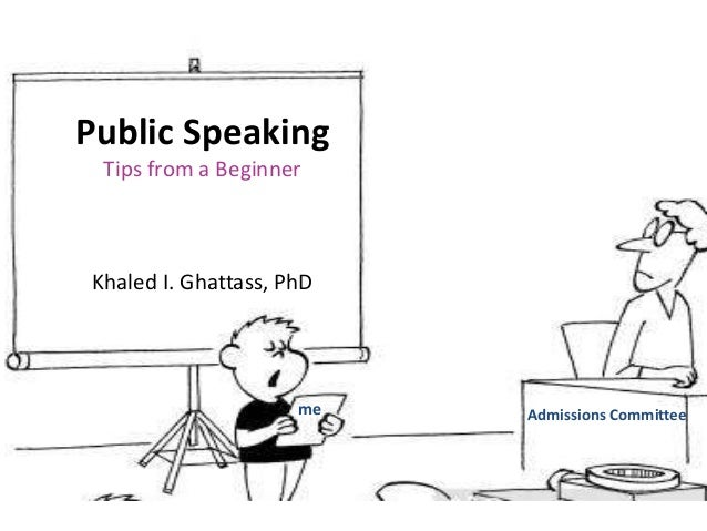 Public Speaking Tips from a Beginner Khaled I. Ghattass, PhD Admissions Committeeme