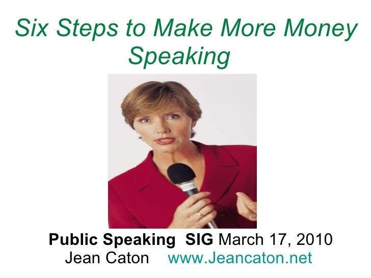 Public Speaking  SIG  March 17, 2010  Jean Caton  www.Jeancaton.net   Six Steps to Make More Money Speaking  (Part 1)