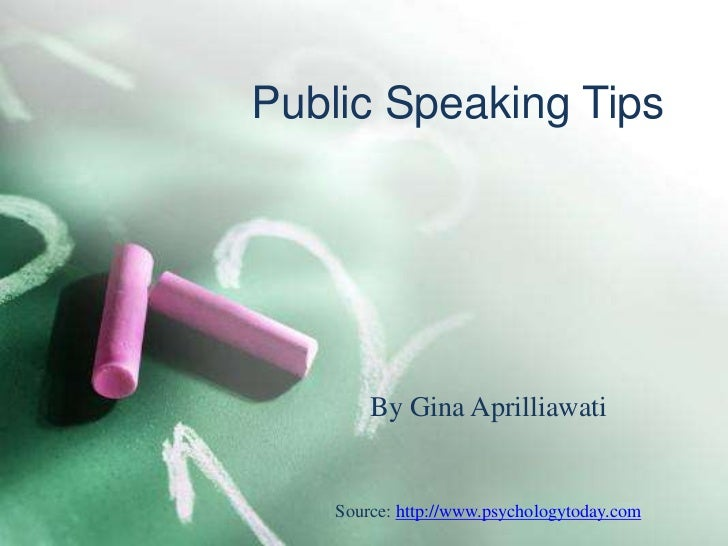 Public Speaking Tips        By Gina Aprilliawati    Source: http://www.psychologytoday.com