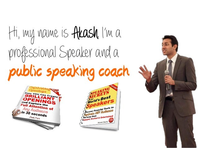 Hi, my name is Akash. I'm aprofessional Speaker and apublic speaking coach