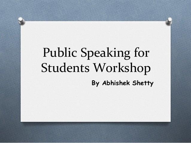 Public  Speaking  for   Students  Workshop   By Abhishek Shetty