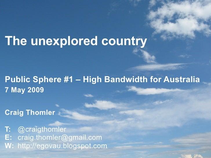 The unexplored country Public Sphere #1 – High Bandwidth for Australia Craig Thomler T:  @craigthomler E:  [email_address]...