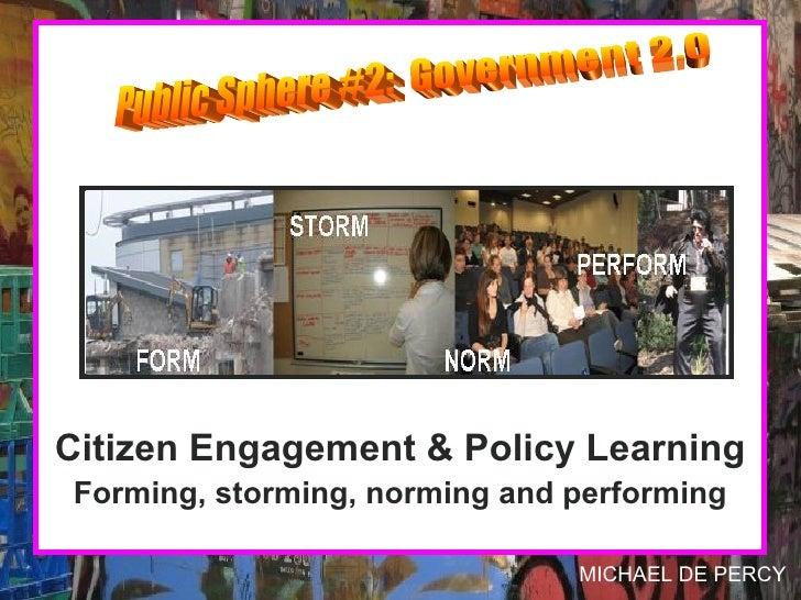 <ul><li>Citizen Engagement & Policy Learning </li></ul><ul><li>Forming, storming, norming and performing </li></ul>Public ...