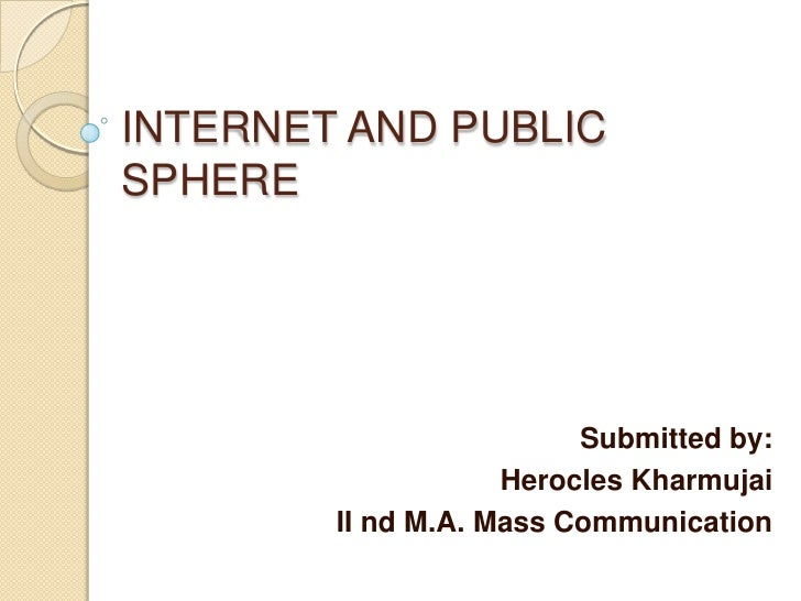INTERNET AND PUBLICSPHERE                         Submitted by:                    Herocles Kharmujai        II nd M.A. Ma...