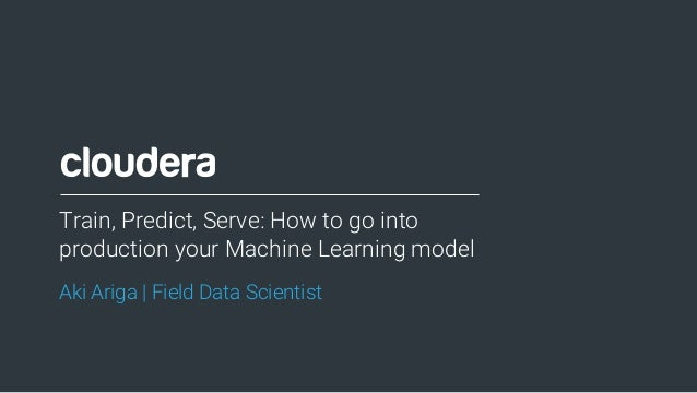 1© Cloudera, Inc. All rights reserved. Aki Ariga | Field Data Scientist Train, Predict, Serve: How to go into production y...