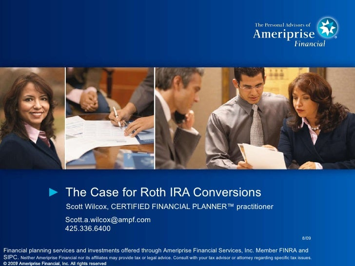 <ul><li>The Case for Roth IRA Conversions </li></ul>Scott Wilcox, CERTIFIED FINANCIAL PLANNER™ practitioner © 2007 Ameripr...