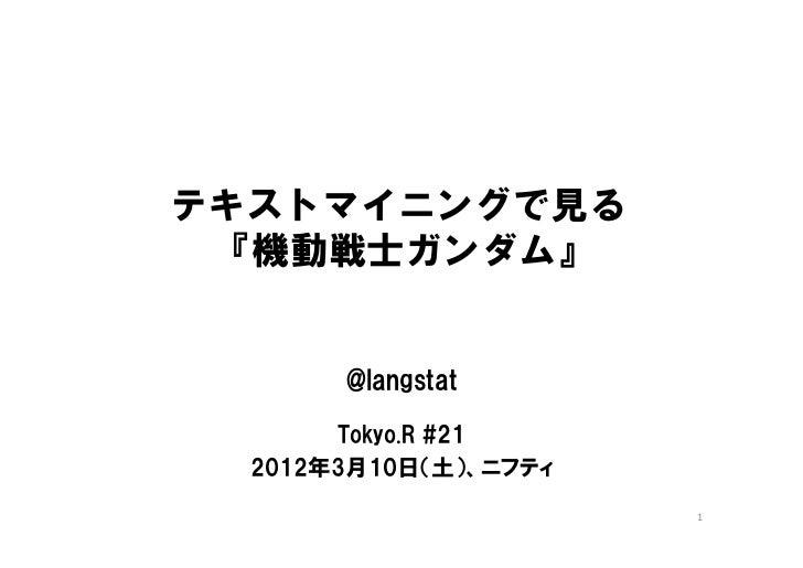 テキストマイニングで見る 『機動戦士ガンダム』       @langstat       Tokyo.R #21  2012年3月10日(土)、ニフティ                       1