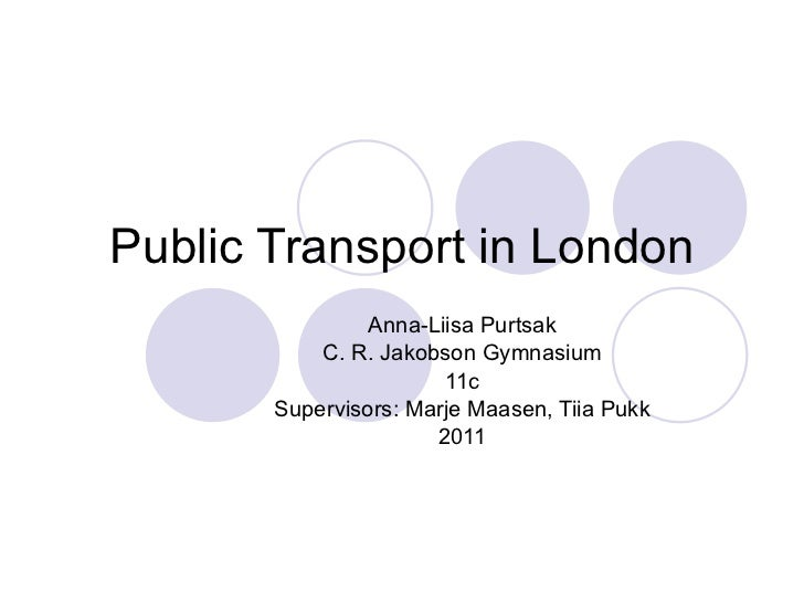 Public  Transport in London Anna-Liisa Purtsak C. R. Jakobson Gymnasium 11c Supervisors: Marje Maasen, Tiia Pukk 2011