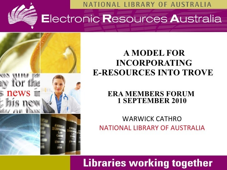 A MODEL FOR INCORPORATING E-RESOURCES INTO TROVE   ERA MEMBERS FORUM  1 SEPTEMBER 2010 WARWICK CATHRO NATIONAL LIBRARY OF ...