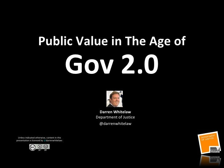 Public Value in The Age of Gov 2.0 Darren Whitelaw Department of Justice @darrenwhitelaw Unless indicated otherwise, conte...