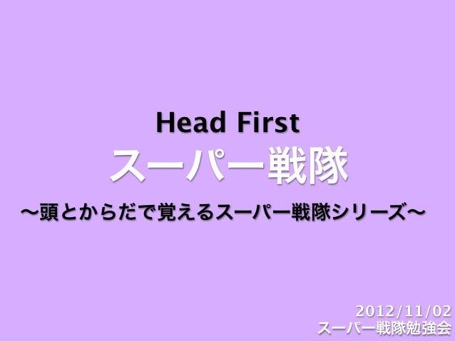 Head First    スーパー戦隊∼頭とからだで覚えるスーパー戦隊シリーズ∼                      2012/11/02                   スーパー戦隊勉強会