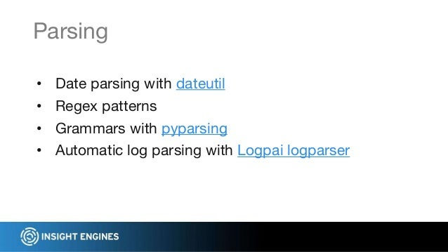 • Date parsing with dateutil • Regex patterns • Grammars with pyparsing • Automatic log parsing with Logpai logparser Pars...