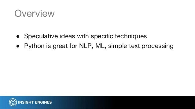● Speculative ideas with specific techniques ● Python is great for NLP, ML, simple text processing Overview