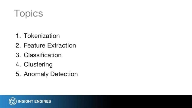 1. Tokenization 2. Feature Extraction 3. Classification 4. Clustering 5. Anomaly Detection Topics
