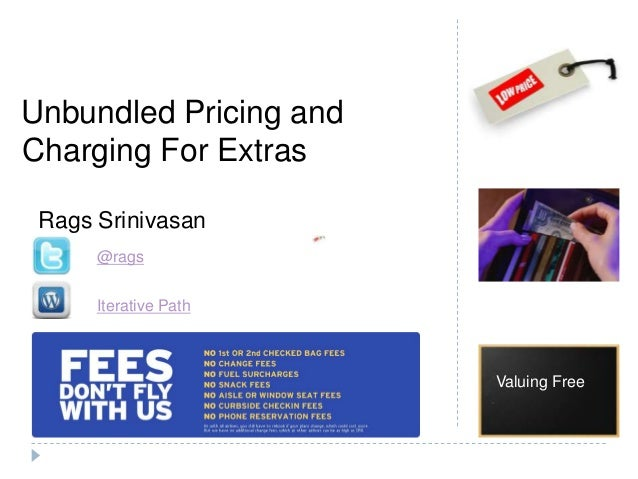 Unbundled Pricing andCharging For ExtrasValuing FreeRags Srinivasan@ragsIterative Path