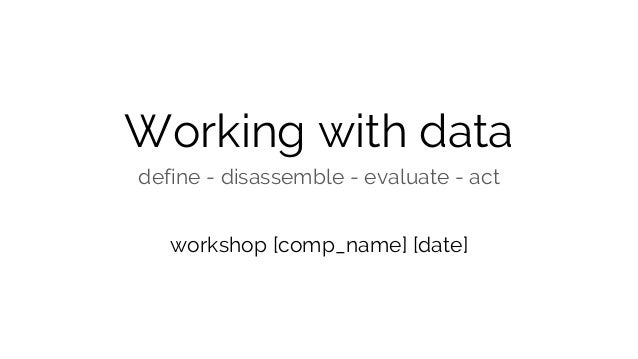 Working with data define - disassemble - evaluate - act workshop [comp_name] [date]