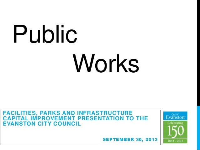 Public Works FACILITIES, PARKS AND INFRASTRUCTURE CAPITAL IMPROVEMENT PRESENTATION TO THE EVANSTON CITY COUNCIL SEPTEMBER ...
