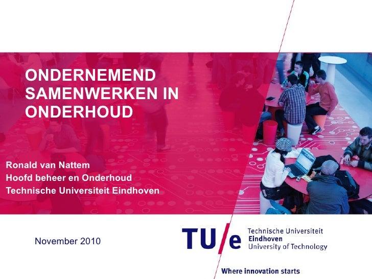 ONDERNEMEND SAMENWERKEN IN ONDERHOUD Ronald van Nattem Hoofd beheer en Onderhoud Technische Universiteit Eindhoven Novembe...