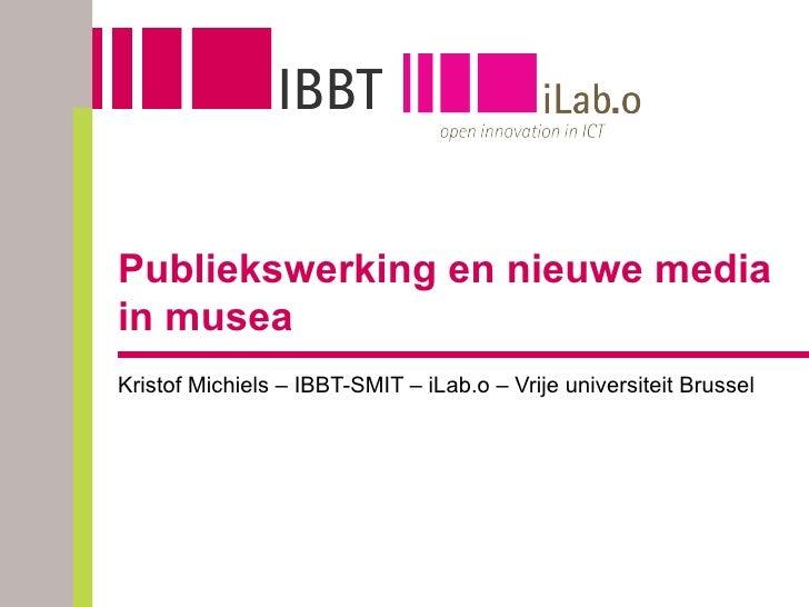 Publiekswerking en nieuwe media in musea Kristof Michiels – IBBT-SMIT – iLab.o – Vrije universiteit Brussel
