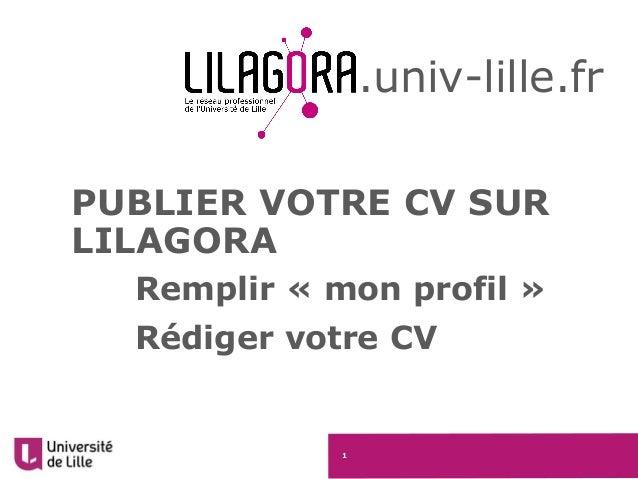 1 PUBLIER VOTRE CV SUR LILAGORA Remplir « mon profil » Rédiger votre CV .univ-lille.fr