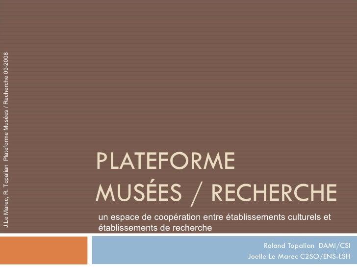 PLATEFORME  MUSÉES / RECHERCHE Roland Topalian  DAMI/CSI Joelle Le Marec C2SO/ENS-LSH un espace de coopération entre établ...