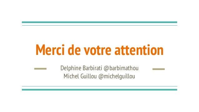 Merci de votre attention Delphine Barbirati @barbimathou Michel Guillou @michelguillou