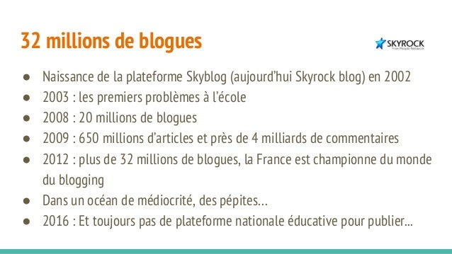 32 millions de blogues ● Naissance de la plateforme Skyblog (aujourd'hui Skyrock blog) en 2002 ● 2003 : les premiers probl...