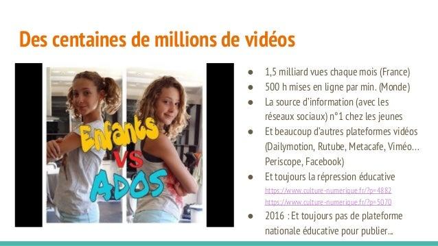 Des centaines de millions de vidéos ● 1,5 milliard vues chaque mois (France) ● 500 h mises en ligne par min. (Monde) ● La ...