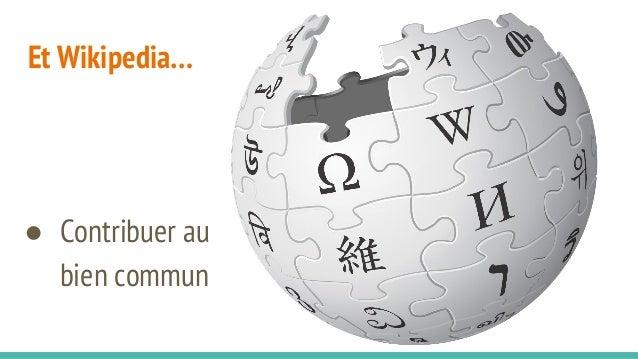 Et Wikipedia… ● Contribuer au bien commun