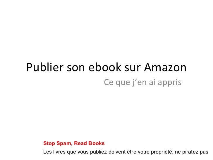 Publier son ebook sur Amazon Ce que j'en ai appris Les livres que vous publiez doivent être votre propriété, ne piratez pa...