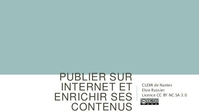 PUBLIER SUR INTERNET ET ENRICHIR SES CONTENUS CLEMI de Nantes Elsie Russier Licence CC BY NC SA 3.0
