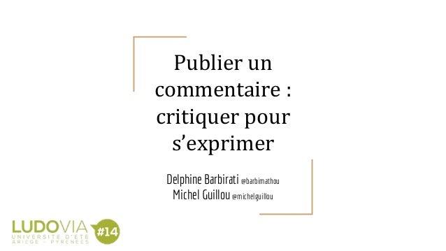 Publier un commentaire : critiquer pour s'exprimer Delphine Barbirati @barbimathou Michel Guillou @michelguillou
