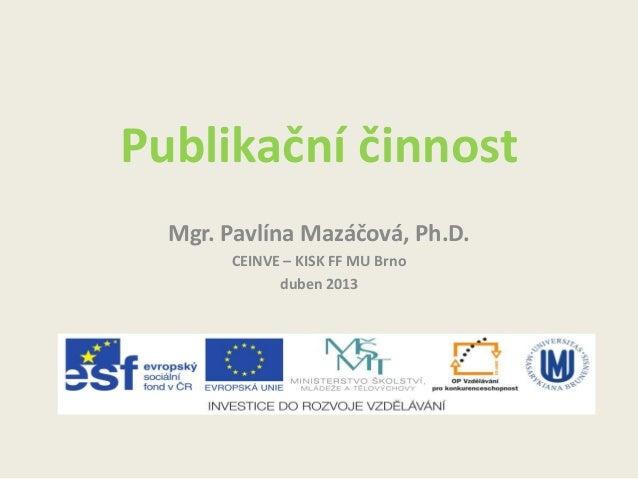 Publikační činnost Mgr. Pavlína Mazáčová, Ph.D. CEINVE – KISK FF MU Brno duben 2013