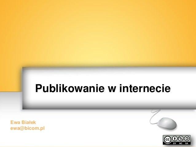 Publikowanie w internecie Ewa Białek ewa@bicom.pl